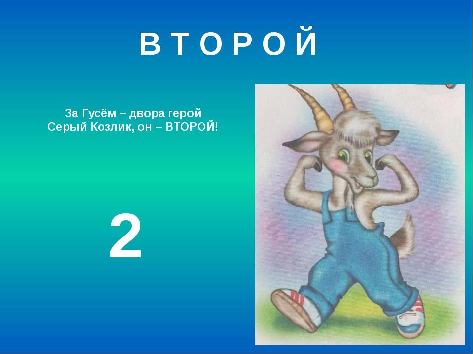 За Гусём – двора герой Серый Козлик, он – ВТОРОЙ! 2 В Т О Р О Й