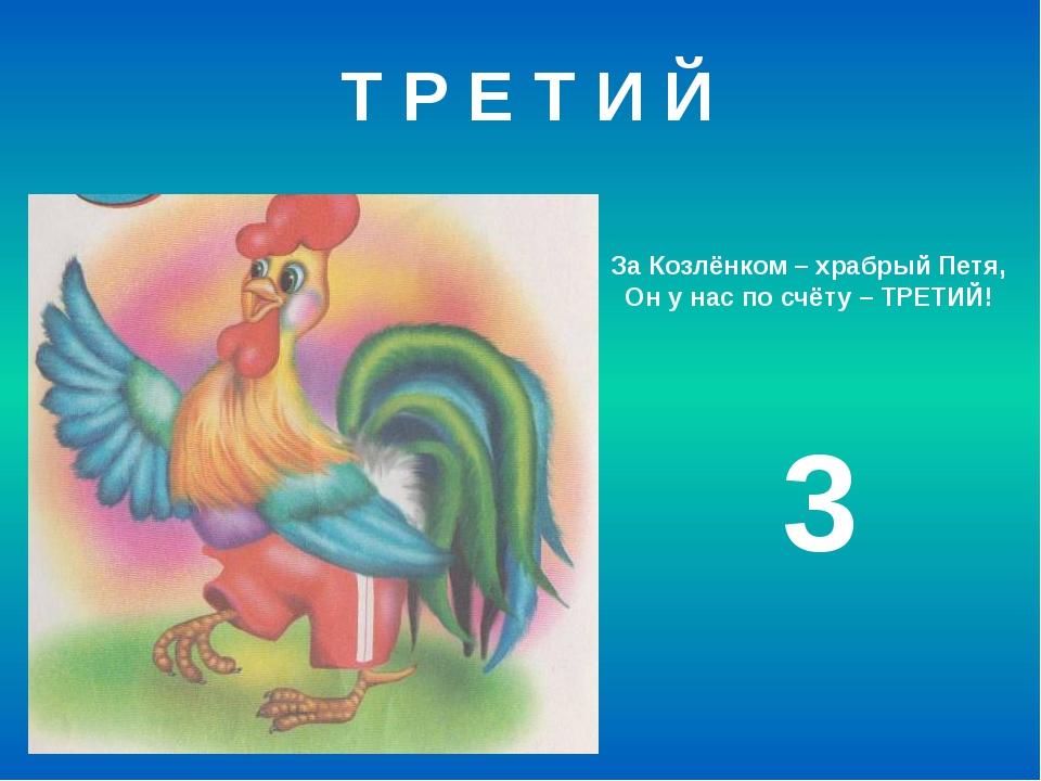 За Козлёнком – храбрый Петя, Он у нас по счёту – ТРЕТИЙ! 3 Т Р Е Т И Й