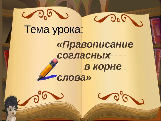 «Правописание согласных в корне слова» Тема урока: