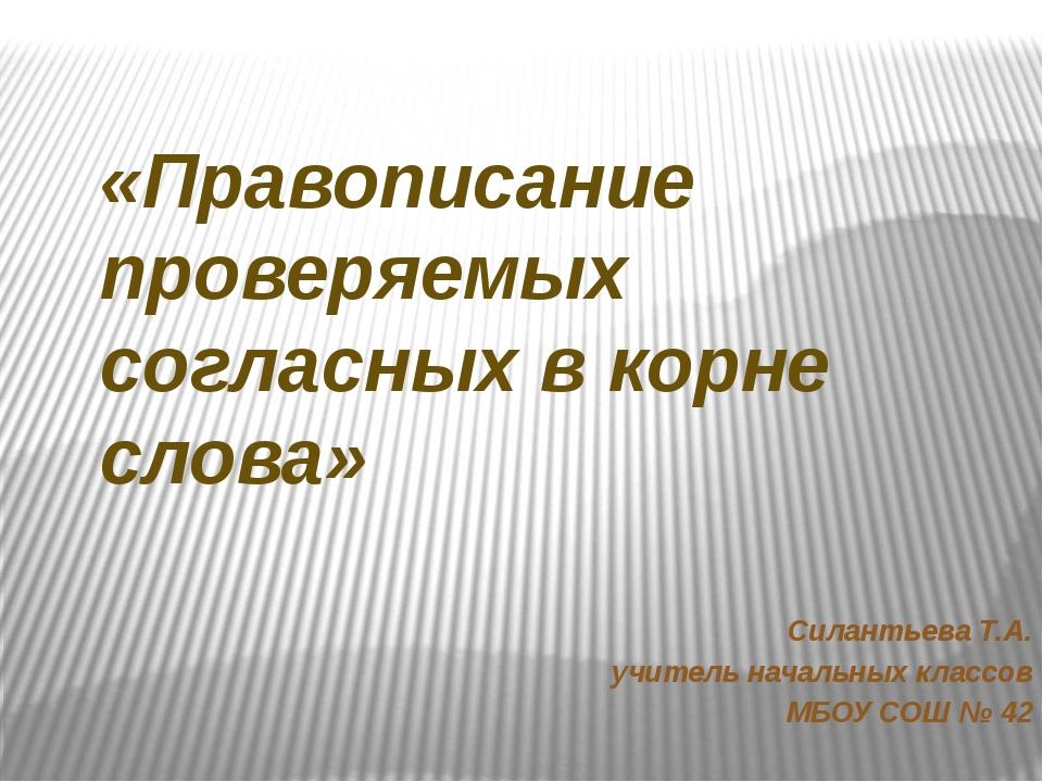 «Правописание проверяемых согласных в корне слова» Силантьева Т.А. учитель н...