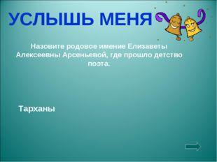 УСЛЫШЬ МЕНЯ Назовите родовое имение Елизаветы Алексеевны Арсеньевой, где прош