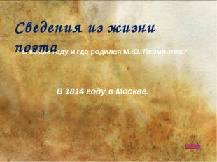 В каком году и где родился М.Ю. Лермонтов? В 1814 году в Москве. Сведения из