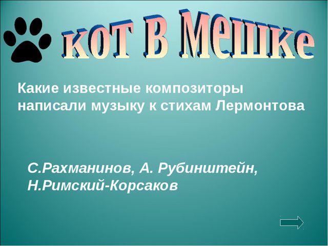 Какие известные композиторы написали музыку к стихам Лермонтова С.Рахманинов,...