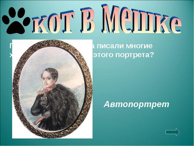Портреты Лермонтова писали многие художники. Кто автор этого портрета? Автопо...