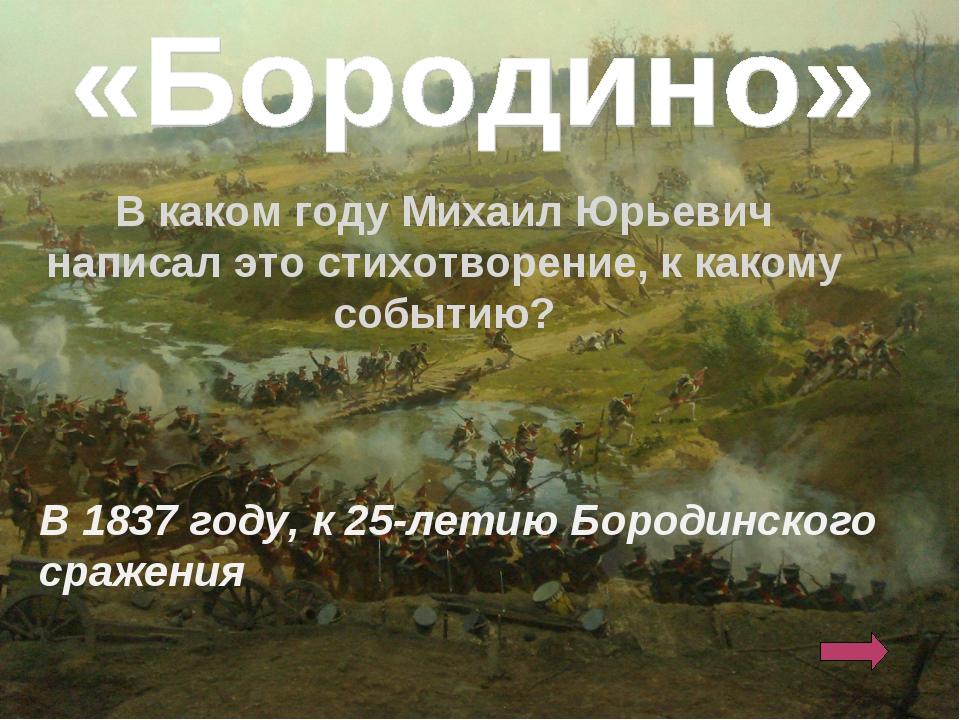 В каком году Михаил Юрьевич написал это стихотворение, к какому событию? В 1...