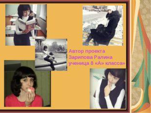 Автор проекта Зарипова Ралина ученица 8 «А» класса»
