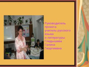 Руководитель проекта учитель русского языка и литературы Гладышева Галина Гео