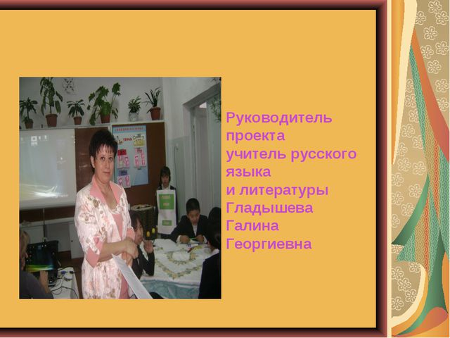 Руководитель проекта учитель русского языка и литературы Гладышева Галина Гео...