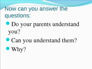 Now can you answer the questions: Do your parents understand you? Can you und