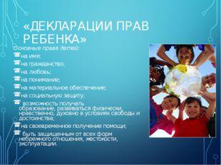«ДЕКЛАРАЦИИ ПРАВ РЕБЕНКА» Основные права детей: на имя; на гражданство; на л