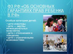 ФЗ РФ «ОБ ОСНОВНЫХ ГАРАНТИЯХ ПРАВ РЕБЕНКА В РФ» Особые категории детей: • дет