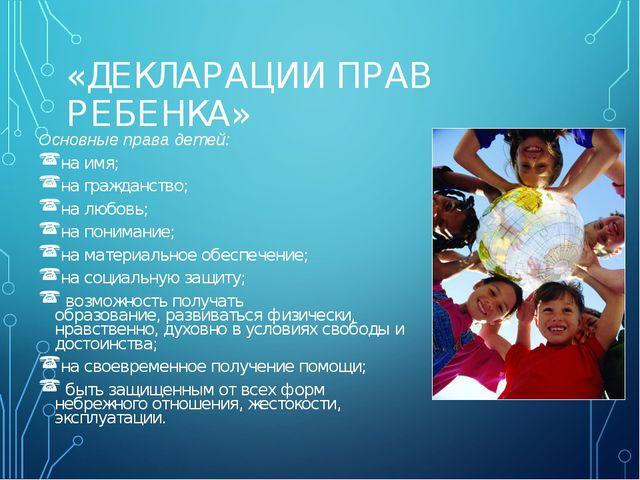 «ДЕКЛАРАЦИИ ПРАВ РЕБЕНКА» Основные права детей: на имя; на гражданство; на л...