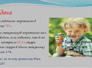 Задача Масса сливочного мороженого в стаканчике 70 г. Сколько стаканчиков мо