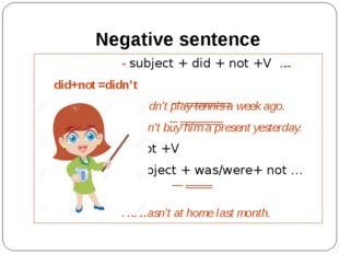 Negative sentence 					- subject + did + not +V … 	did+not =didn't			 					We