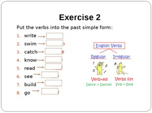 Exercise 2 Put the verbs into the past simple form: write wrote swim swam cat
