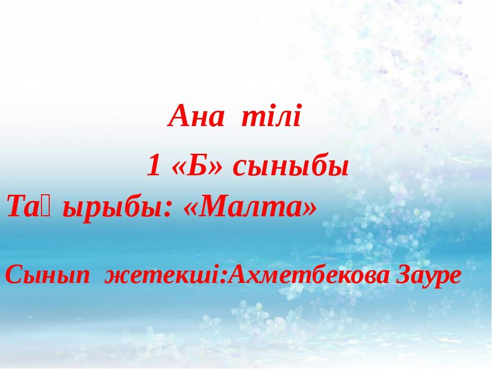 */ Ана тілі 1 «Б» сыныбы Тақырыбы: «Малта» Сынып жетекші:Ахметбекова Зауре