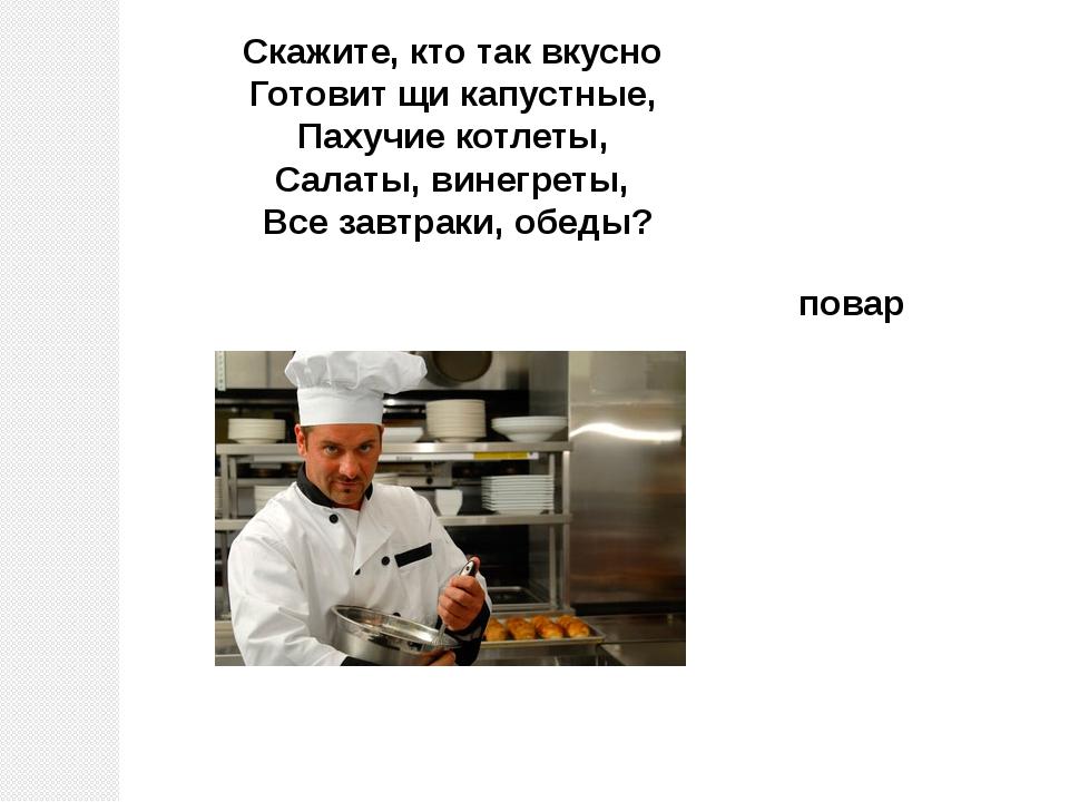 повар Скажите, кто так вкусно Готовит щи капустные, Пахучие котлеты, Салат...