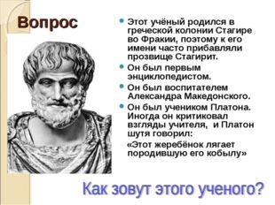 Вопрос Этот учёный родился в греческой колонии Стагире во Фракии, поэтому к е