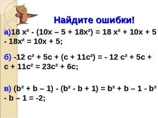 Найдите ошибки! а)18 х² - (10х – 5 + 18х²) = 18 х² + 10х + 5 - 18х² = 10х +