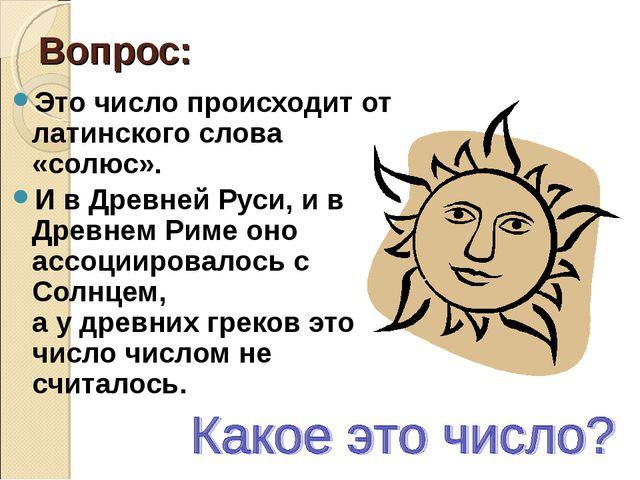 Вопрос: Это число происходит от латинского слова «солюс». И в Древней Руси, и...