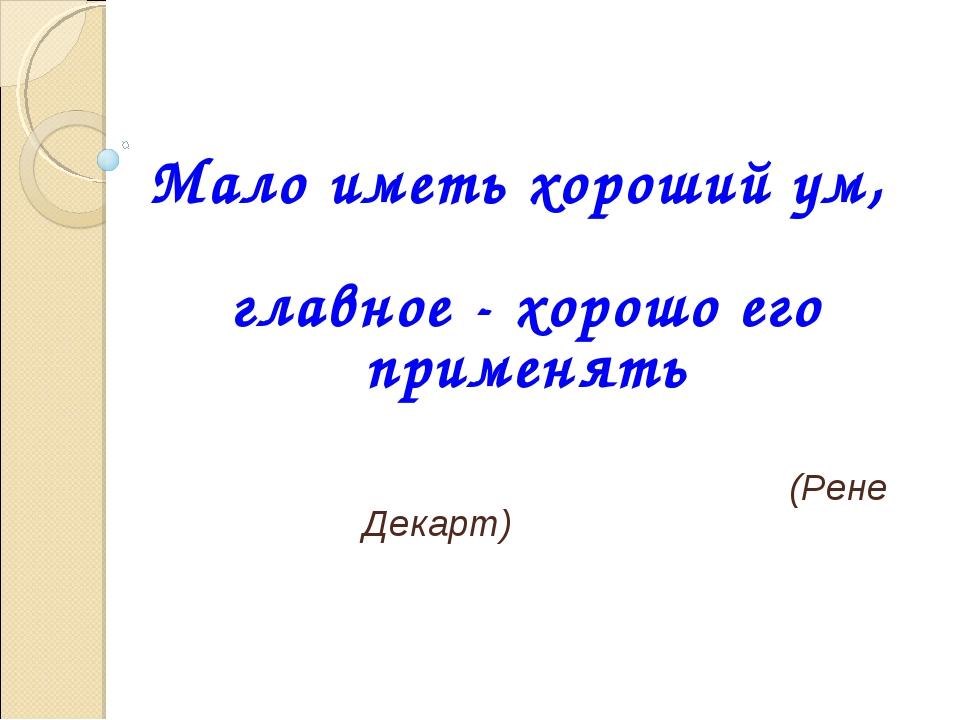 Мало иметь хороший ум, главное - хорошо его применять (Рене Декарт)