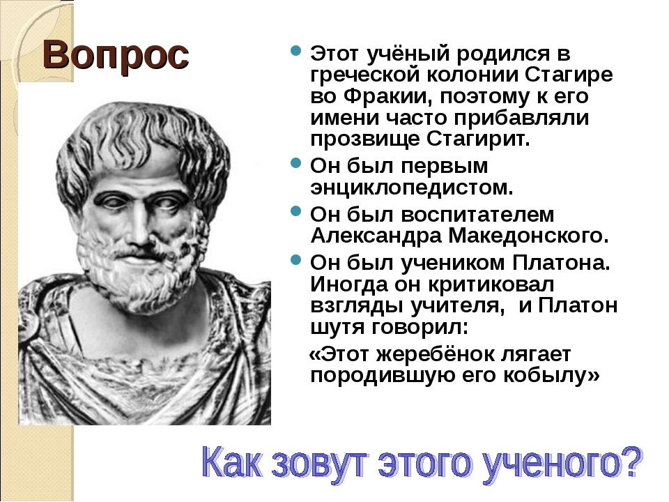 Вопрос Этот учёный родился в греческой колонии Стагире во Фракии, поэтому к е...