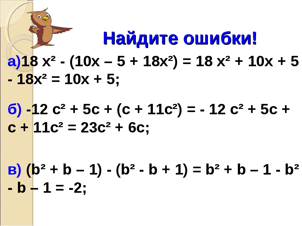 Найдите ошибки! а)18 х² - (10х – 5 + 18х²) = 18 х² + 10х + 5 - 18х² = 10х +...