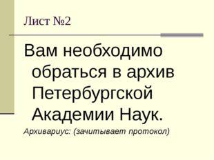 Лист №2 Вам необходимо обраться в архив Петербургской Академии Наук. Архивари