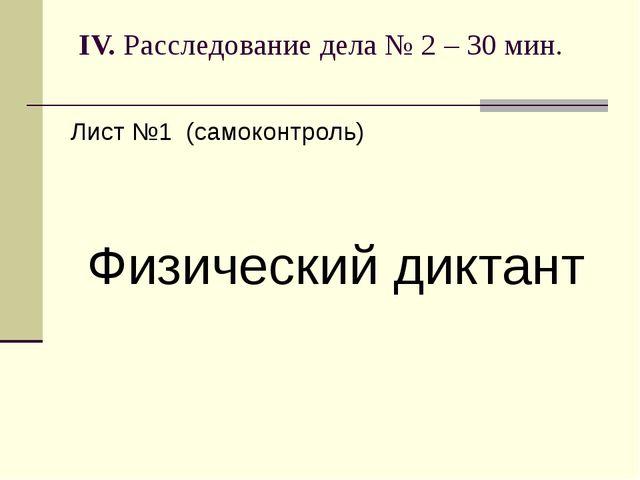 IV. Расследование дела № 2 – 30 мин. Лист №1 (самоконтроль) Физический диктант