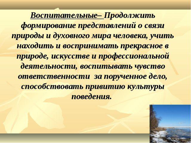 Воспитательные– Продолжить формирование представлений о связи природы и духо...