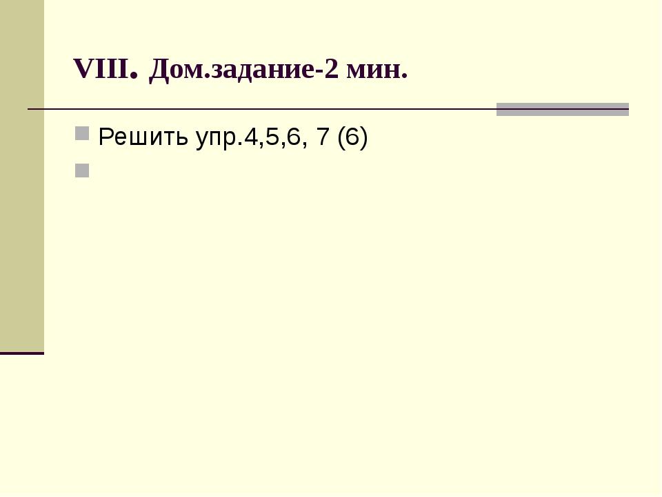 VIII. Дом.задание-2 мин. Решить упр.4,5,6, 7 (6)