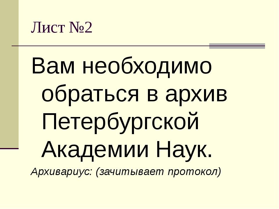 Лист №2 Вам необходимо обраться в архив Петербургской Академии Наук. Архивари...