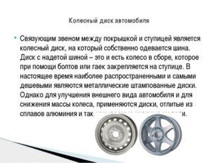 Связующим звеном между покрышкой и ступицей является колесный диск, на котор