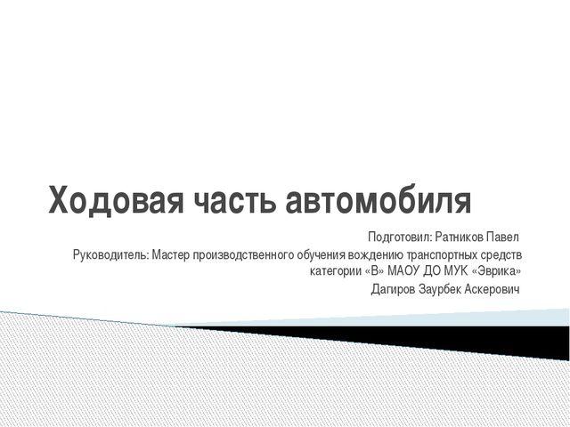 Ходовая часть автомобиля Подготовил: Ратников Павел Руководитель: Мастер прои...