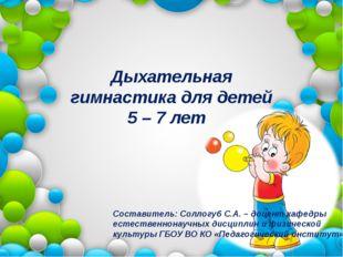 Дыхательная гимнастика для детей 5 – 7 лет Составитель: Соллогуб С.А. – доцен