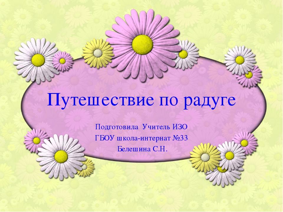 Путешествие по радуге Подготовила Учитель ИЗО ГБОУ школа-интернат №33 Белешин...