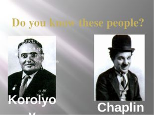 Korolyov Do you know these people? Chaplin