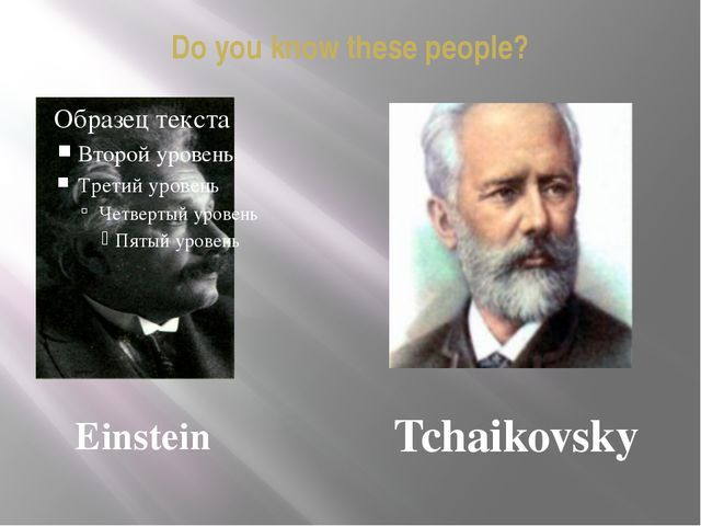 Do you know these people? Einstein Tchaikovsky