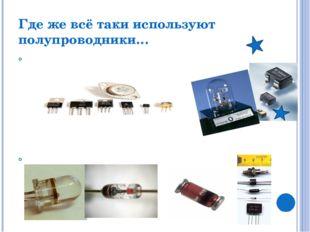 Где же всё таки используют полупроводники… Транзистор - Обычно используется д