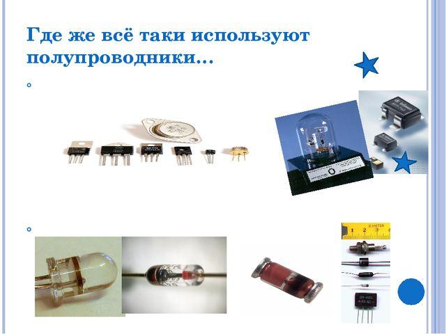 Где же всё таки используют полупроводники… Транзистор - Обычно используется д...