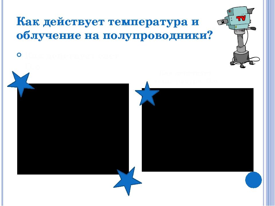 Как действует температура и облучение на полупроводники? *.* Как действует св...