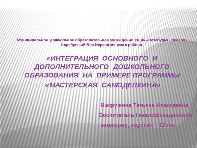Макрушина Татьяна Алексеевна Воспитатель I квалификационной категории, педст...
