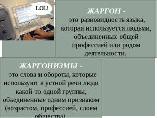 - ЖАРГОН - это разновидность языка, которая используется людьми, объединенных