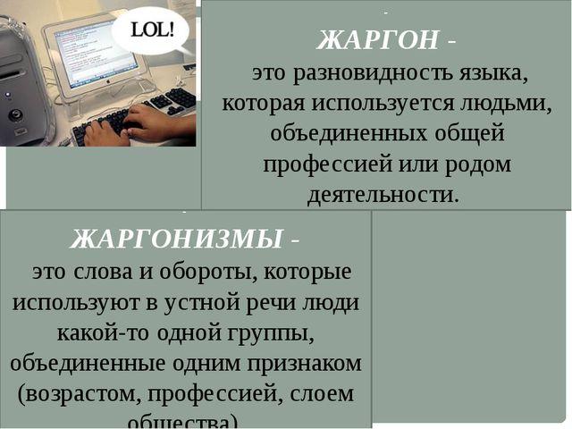 - ЖАРГОН - это разновидность языка, которая используется людьми, объединенных...