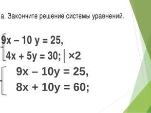 № 2 а. Закончите решение системы уравнений. 9х – 10 у = 25, 4х + 5у = 30;│×2