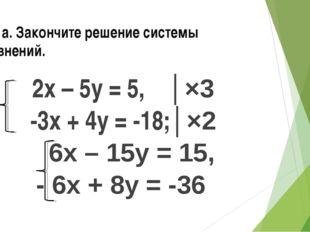 № 3 а. Закончите решение системы уравнений. 2х – 5у = 5, │×3 -3х + 4у = -18;│