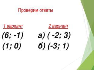 Проверим ответы 1 вариант а) (6; -1) б) (1; 0) 2 вариант а) ( -2; 3) б) (-3; 1)
