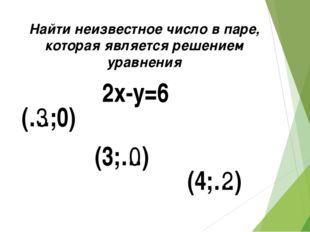 2x-y=6 (…;0) (3;…) (4;…) 3 0 2 Найти неизвестное число в паре, которая являет