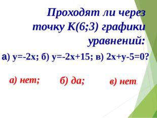 Проходят ли через точку К(6;3) графики уравнений: а) y=-2x; б) у=-2х+15; в)