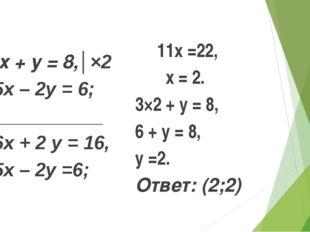 б) 3х + у = 8,│×2 5х – 2у = 6; ____________ 6х + 2 у = 16, 5х – 2у =6; 11х =